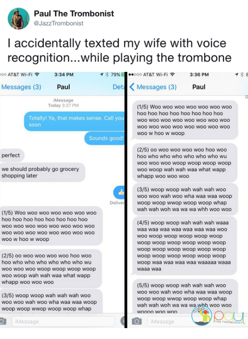 Shopping, Soon..., and At&t: Paul The Trombonist  @JazzTrombonist  I accidentally texted my wife with voice  recognition...while playing the trombone   oo AT&T Wi-Fi令  3:34 PM  イ* 79%  ·.ooo AT&T Wi-Fi令  3:36 PM  Messages (3) Paul  Det Messages (3) Paul  iMessage  Today 3:27 PM  (1/5) Woo woo woo woo woo woo woo  hoo hoo hoo hoo hoo hoo hoo hoo  woo woo woo woo woo woo woO woo  woo wOO wOo woO woo woO WOO woo  woo w hoo w woop  Totally! Ya, that makes sense. Call you  soon  Sounds good!  (2/5) oo woo woo woo woo hoo woo  hoo who who who who who who wu  woo wo0 woo woop woop woop woop  woo woop wah wah waa what wapp  whapp woo woo woo  perfect  we should probably go grocery  shopping later  (3/5) woop woop wah wah wah woo  woo woo wah woo wha waa waa woop  woop woop wwop woop woop whap  wah wah woh wa wa wa whh woo woo  Delive  (1/5) Woo woo woo woo woo woo woo  hoo hoo hoo hoo hoo hoo hoo hoo  woo woo woO wOO woo woo wo0 woo  WOO wOO wOo woO WOO WOO wOO woo  woo w hoo w woop  (4/5) woop woop wah wah wah waaa  waa waa waa waa waa waa waa woo  woo woop woop woop woop woop  woop woop woop woop woop woop  woop woop woop woop woop woop  woop woop woop woop woop woop  woop waa waa waa waa waaaaa waaa  waaa waa  (2/5) oo woo woo woo woo hoo woo  hoo who who who who who who wu  woo woo woo woop woop woop woop  woo woop wah wah waa what wapp  whapp woo woo woo  (3/5) woop woop wah wah wah woo  woo woo wah woo wha waa waa woop  woop woop wwop woop woop whap  (5/5) woop woop wah wah wah woo  woo woo wah woo wha waa waa woop  woop woop wwop woop woop whap  wah wah woh wa wa wa whh woo woo  Message  Message