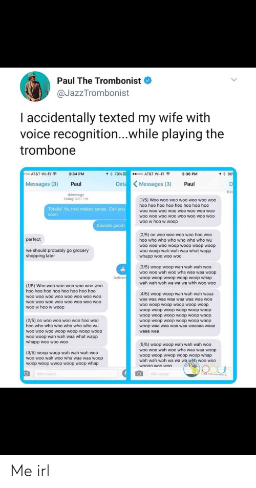 Shopping, Soon..., and At&t: Paul The Trombonist  @JazzTrombonist  I accidentally texted my wife with  voice recognition...while playing the  trombone  co0 AT&T Wi-Fi ?  1 80  1* 79%  3:34 PM  000 AT&T Wi-Fi ?  3:36 PM  Deta Messages (3)  DI  Messages (3)  Paul  Paul  Del  iMessage  Today 3:27 PM  (1/5) Woo woo woo woo woo woo woo  hoo hoo hoo hoo hoo hoo hoo hoo  Totally! Ya, that makes sense. Call you  woo woo woo woo woo woo woo woo  woo woo woo woo woo woo woo woo  woo w hoo w woop  soon  Sounds good!  (2/5) 00 woo woo woo woo hoo woo  perfect  hoo who who who who who who wu  woo woo woo woop woop woop woop  woo woop wah wah waa what wapp  whapp woo woo woo  we should probably go grocery  shopping later  (3/5) woop woop wah wah wah woo  woo woo wah woo wha waa waa woop  woop woop wwop woop woop whap  wah wah woh wa wa wa whh woo woo  Deliver  (1/5) Woo woo woo woo woo woo woo  hoo hoo hoo hoo hoo hoo hoo hoo  (4/5) woop woop wah wah wah waaa  woo woo woo woo woo woo woo woo  woo woo woo woo woo woo woo woo  woo w hoo w woop  waa waa waa waa waa waa waa woo  woo woop woop woop woop woop  woop woop woop woop woop woop  woop woop woop woop woop woop  (2/5) 00 woo woo woo woo hoo woo  hoo who who who who who who wu  woop woop woop woop woop woop  woop waa waa waa waa waaaaa waaa  woo woo w0o woop woop woop woop  woo woop wah wah waa what wapp  whapp woo woo woo  waaa waa  (5/5) woop woop wah wah wah woo  woo woo wah woo wha waa waa woop  (3/5) woop woop wah wah wah woo  woo woo wah woo wha waa waa woop  woop woop wwop woop woop whap  wah wah woh wa wa wa whh woo woo  woop woop wwop woop woop whap  woo00 woo won  IMessage  IMessage  ITHE TROMBONILT Me irl