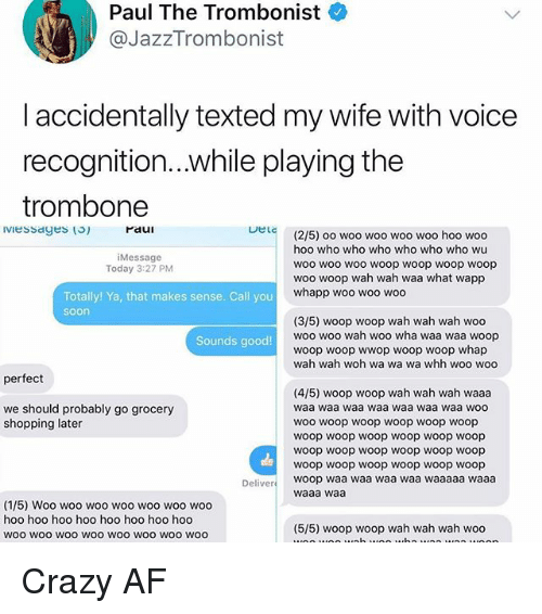 Af, Crazy, and Memes: Paul The Trombonist  @JazzTrombonist  laccidentally texted my wife with voice  recognition...while playing the  trombone  raui  DeLc  (2/5) oo woo woo woo woo hoo woo  hoo who who who who who who wu  woo woo woo woop woop woop woop  woo woop wah wah waa what wapp  whapp woo woo woo  Message  Today 3:27 PM  Totally! Ya, that makes sense. Call you  soon  (3/5) woop woop wah wah wah woo  woo woo wah woo wha waa waa woop  woop woop wwop woop woop whap  wah wah woh wa wa wa whh woo woo  Sounds good!  perfect  (4/5) woop woop wah wah wah waaa  waa waa waa waa waa waa waa woo  WOo woop woop woop woop woop  woop woop woop woop woop woop  woop woop woop woop woop woop  woop woop woop woop woop woop  we should probably go grocery  shopping later  Deliver woop waa waa waa waa waaaaa waaa  waaa waa  (1/5) Woo woo woo woo woo woo woo  hoo hoo hoo hoo hoo hoo hoo hoo  woo wOO woO woo woo wOO WOo woo  (5/5) woop woop wah wah wah woo Crazy AF