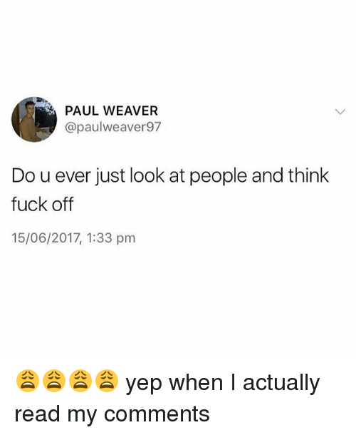 Memes, Fuck, and 🤖: PAUL WEAVER  apaulweaver 97  Do u ever just look at people and think  fuck off  15/06/2017, 1:33 pm 😩😩😩😩 yep when I actually read my comments