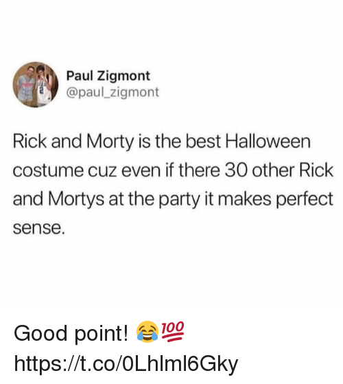 Halloween, Party, and Rick and Morty: Paul Zigmont  @paul zigmont  Rick and Morty is the best Halloween  costume cuz even if there 30 other Rick  and Mortys at the party it makes perfect  sense. Good point! 😂💯 https://t.co/0Lhlml6Gky