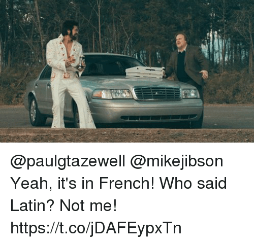 Memes, Yeah, and French: @paulgtazewell @mikejibson Yeah, it's in French! Who said Latin? Not me! https://t.co/jDAFEypxTn