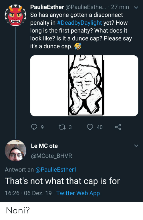 Twitter, What Does, and Dunce: PaulieEsther @PaulieEsthe.. · 27 min  So has anyone gotten a disconnect  penalty in #DeadbyDaylight yet? How  long is the first penalty? What does it  look like? Is t a dunce cap? Please say  it's a dunce cap.  27 3  40  Le MC ote  @MCote_BHVR  Antwort an @PaulieEsther1  That's not what that cap is for  16:26 · 06 Dez. 19 · Twitter Web App Nani?