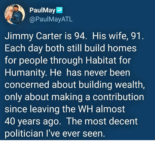 Jimmy Carter, Wife, and Humanity: PaulMay  @PaulMayATL  Jimmy Carter is 94. His wife, 91  Each day both still build homes  for people through Habitat for  Humanity. He has never been  concerned about building wealth,  only about making a contribution  since leaving the WH almost  40 years ago. The most decent  politician I've ever seen