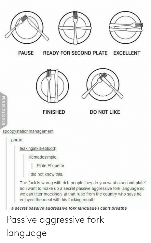 Fucking, Fuck, and Passive Aggressive: PAUSE  READY FOR SECOND PLATE  EXCELLENT  FINISHED  DO NOT LIKE  spoopystationmanagement  phrux  Plate Etiquette  I did not know this.  The fuck is wrong with rich people 'hey do you want a second plate  no i want to make up a secret passive aggressive fork language so  we can titter mockingly at that rube from the country who says he  enjoyed the meal with his fucking mouth  a secret passive aggressive fork language i can't breathe Passive aggressive fork language