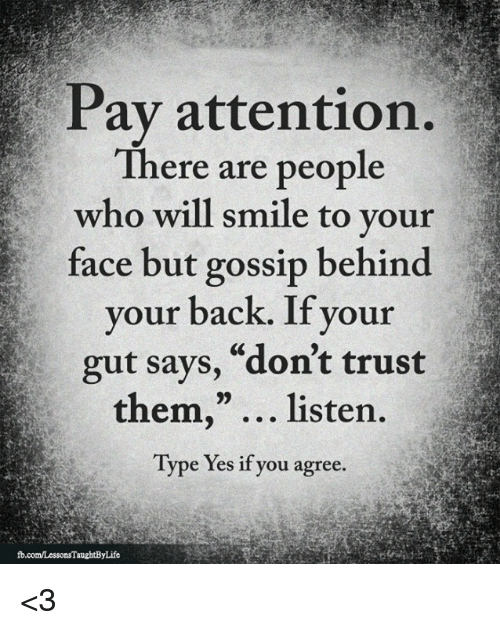 "Memes, Smile, and Back: Pav attention  There are people  who will smile to your  face but gossip behind  your back. If your  gut says, ""don't trust  them,"" listen.  Type Yes if you agree. <3"
