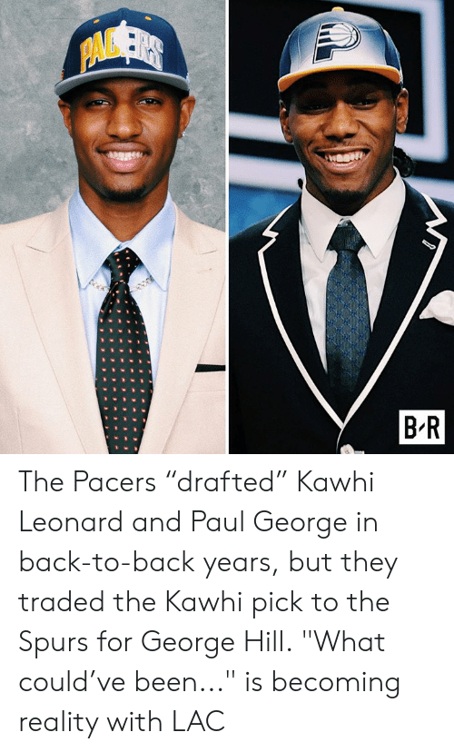 """Back to Back, Kawhi Leonard, and Paul George: PAVSER  B R The Pacers """"drafted"""" Kawhi Leonard and Paul George in back-to-back years, but they traded the Kawhi pick to the Spurs for George Hill.  """"What could've been..."""" is becoming reality with LAC"""