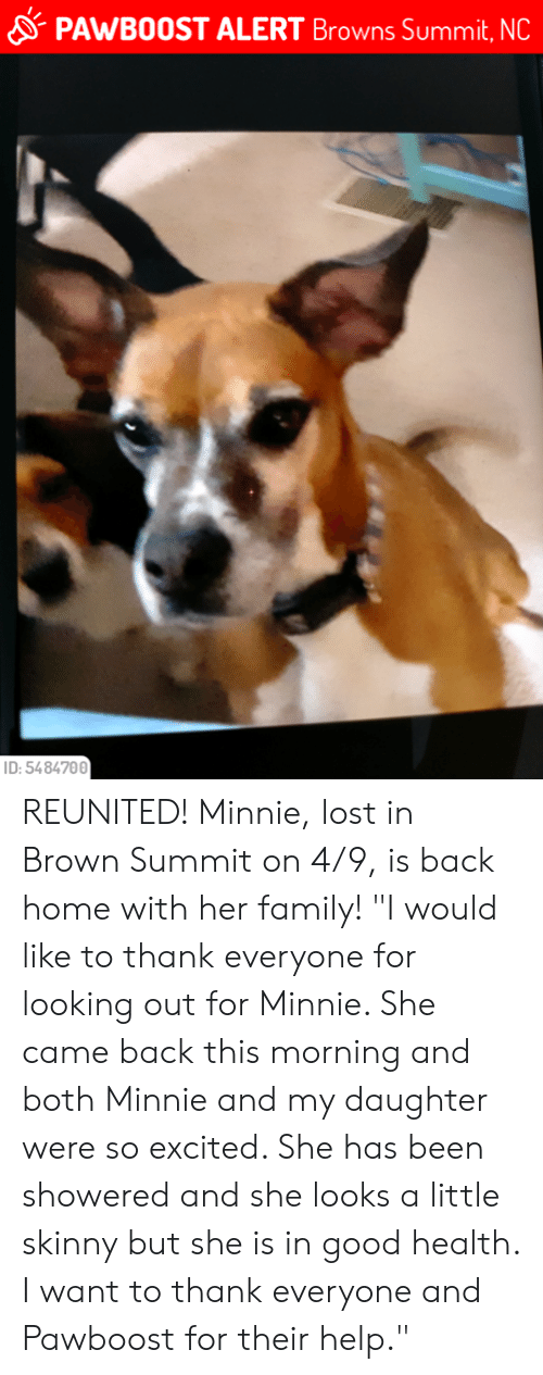 """Family, Memes, and Skinny: PAwB0OST ALERT Browns Summit, NC  ID: 5484700 REUNITED!  Minnie, lost in Brown Summit on 4/9, is back home with her family!  """"I would like to thank everyone for looking out for Minnie. She came back this morning and both Minnie and my daughter were so excited. She has been showered and she looks a little skinny but she is in good health. I want to thank everyone and Pawboost for their help."""""""