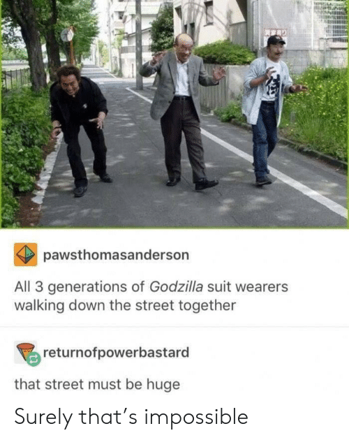 Godzilla, Down, and All: pawsthomasanderson  All 3 generations of Godzilla suit wearers  walking down the street together  returnofpowerbastard  that street must be huge Surely that's impossible