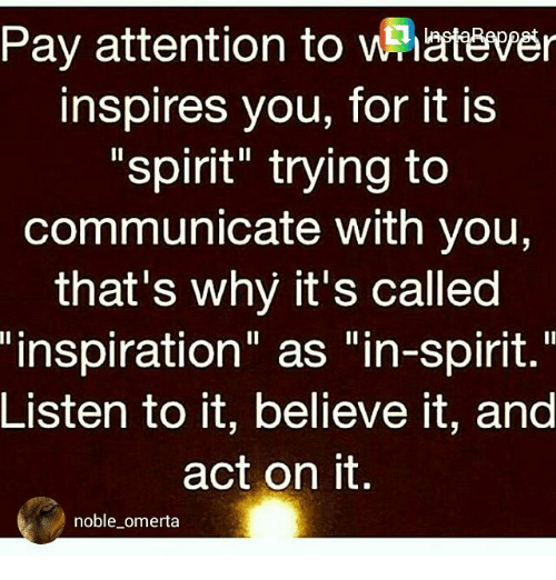 """Memes, 🤖, and Act: Pay attention to whatever  inspires you, for it is  spirit trying to  communicate with you,  that's why it's called  """"inspiration"""" as """"in-spirit.""""  Listen to it, believe it, and  act on it  noble omerta"""