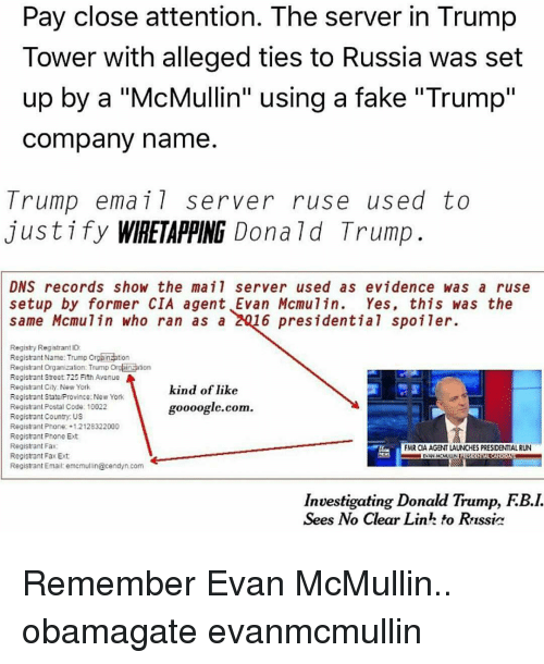 """Memes, 🤖, and Cia: Pay close attention. The server in Trump  Tower with alleged ties to Russia was set  up by a """"McMullin"""" using a fake """"Trump""""  Company name.  Trump email server ruse used to  justify WIRETAPPING Donald Trump  DNS records show the ma il server used as evidence was a ruse  setup by former CIA agent Evan Mcmu 7 in  Yes, this was the  same Mcmulin who ran as a  6 presidential spoiler.  Registry Registrant ID:  Registrant Name: Trump orgBinzation  Registrant organization: Trump Orglainzation  Registrant Street 725 Fifth Avenue  Registrant City New York  kind of like  Registrant StateProvince:New York  goooogle.com  Registrant Postal Code: 10022  Registrant Country US  Registrant Phone: +1.2128322000  Registrant Phone Ext  Registrant Fax:  FMR CIA AGENT LAUNCHES PRESIDENTIAL RUN  Registrant Fax Ext  Registrant Email: emcmullin@cendyn.com  Investigating Donald Trump, FB.L  Sees No Clear LinL foo Russir Remember Evan McMullin.. obamagate evanmcmullin"""
