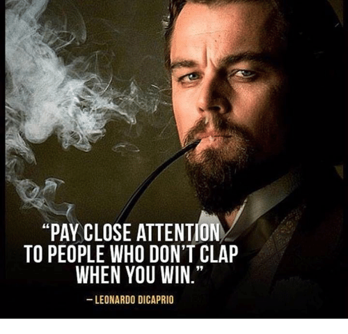 """Leonardo DiCaprio, Memes, and 🤖: """"PAY CLOSE ATTENTION  TO PEOPLE WHO DON'T CLAP  WHEN YOU WIN.""""  LEONARDO DICAPRIO"""