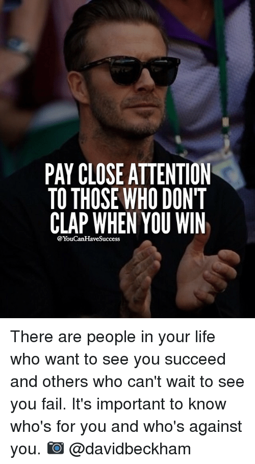 Pay Close Attention To Those Who Don T Clap When You Win Youcanhave Success There Are People In Your Life Who Want To See You Succeed And Others Who Can T Wait To See