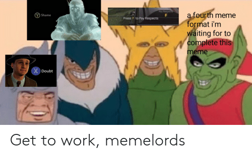 Meme, Work, and Dank Memes: Pay Respec  a fourth meme  format i'm  waiting for to  complete this  meme  Y Shame  Press F to Pay Respects  X  Doubt Get to work, memelords