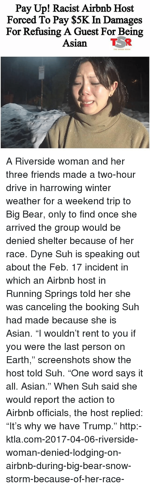 "Asian, Friends, and Memes: Pay Up! Racist Airbnb Host  Forced To Pay $5K In Damages  For Refusing A Guest For Being  Asian TR A Riverside woman and her three friends made a two-hour drive in harrowing winter weather for a weekend trip to Big Bear, only to find once she arrived the group would be denied shelter because of her race. Dyne Suh is speaking out about the Feb. 17 incident in which an Airbnb host in Running Springs told her she was canceling the booking Suh had made because she is Asian. ""I wouldn't rent to you if you were the last person on Earth,"" screenshots show the host told Suh. ""One word says it all. Asian."" When Suh said she would report the action to Airbnb officials, the host replied: ""It's why we have Trump."" http:-ktla.com-2017-04-06-riverside-woman-denied-lodging-on-airbnb-during-big-bear-snow-storm-because-of-her-race-"