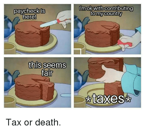 Dank, Taxes, and Death: paycheckis  here!  Im ok with contributing  tomycountry  this seems  fair  taxes Tax or death.
