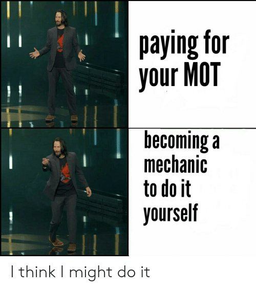 Reddit, Mechanic, and Think: paying for  your MOT  becoming a  mechanic  to do it  yourself I think I might do it