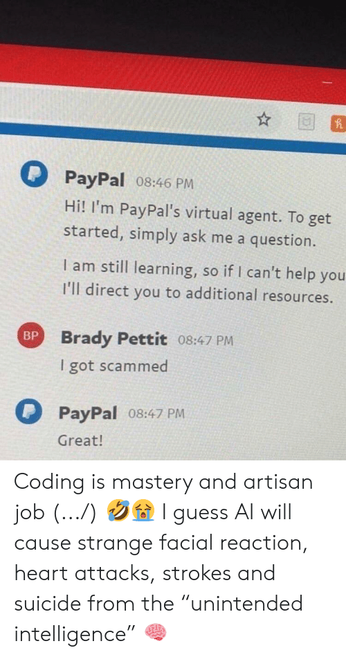 "Guess, Heart, and Help: PayPal 08:46 PM  Hi! I'm PayPal's virtual agent. To get  started, simply ask me a question.  I am still learning, so if I can't help you  I'll direct you to additional resources.  Brady Pettit 08:47 PM  I got scammed  BP  PayPal o8:47 PM  Great! Coding is mastery and artisan job (.../) 🤣😭 I guess AI will cause strange facial reaction, heart attacks, strokes and suicide from the ""unintended intelligence"" 🧠"