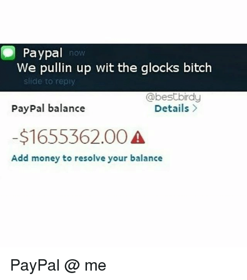 Bitch, Memes, and Money: Paypal  We pullin up wit the glocks bitch  now  slide to repiy  PayPal balance  -$1655362.00  @bestbirdy  Details  Add money to resolve your balance PayPal @ me