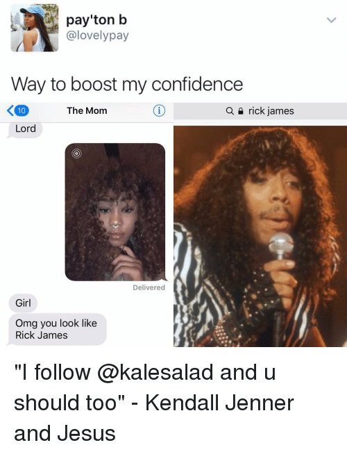 "Confidence, Jesus, and Kendall Jenner: payton b  @lovely pay  Way to boost my confidence  The Mom  a rick james  Lord  Delivered  Girl  Omg you look like  Rick James ""I follow @kalesalad and u should too"" - Kendall Jenner and Jesus"