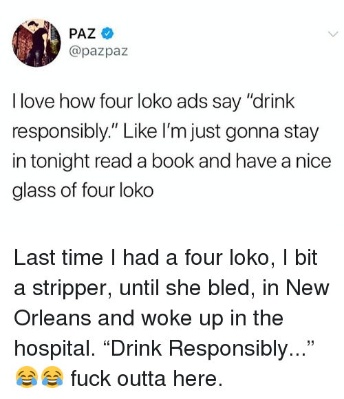 "Love, Memes, and Book: PAZ  @pazpaz  I love how four loko ads say ""drink  responsibly."" Like I'm just gonna stay  in tonight read a book and have a nice  glass of four loko Last time I had a four loko, I bit a stripper, until she bled, in New Orleans and woke up in the hospital. ""Drink Responsibly..."" 😂😂 fuck outta here."
