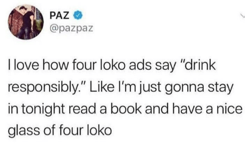 """Love, Book, and Nice: PAZ  @pazpaz  I love how four loko ads say """"drink  responsibly."""" Like I'm just gonna stay  in tonight read a book and have a nice  glass of four loko"""