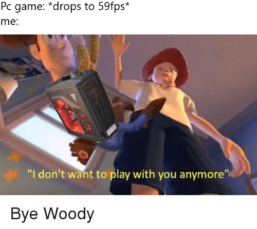 Pc Game *Drops to 59fps* Me I Don't Want to Play With You Anymore