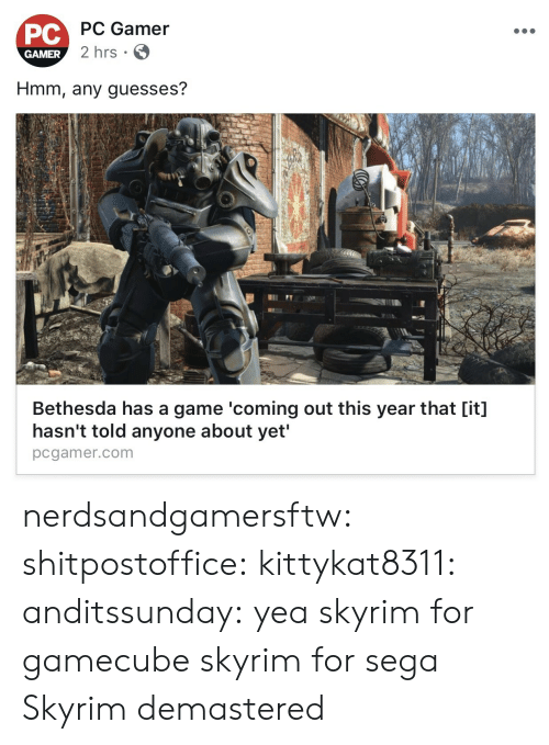 Skyrim, Tumblr, and Blog: PC Gamer  PC  GAMER  2 hrs  Hmm, any guesses?  Bethesda has a game 'coming out this year that [it]  hasn't told anyone about yet'  pcgamer.com nerdsandgamersftw:  shitpostoffice:  kittykat8311:   anditssunday: yea skyrim for gamecube  skyrim for sega   Skyrim demastered