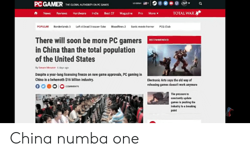 Club, Fake, and News: PC GAMER THE GORAL AUTHORITY ON PC GAMES  US Edroen  TOTAL WAR  News Reviews Hardware Indie Best Of Magazine Pro More ▼  Borderlands 3  Left 4 Dead 3 teaser fake  POPULAR  Bloodlines 2  Sonic movie horror  PCG Club  There will soon be more PC gamers RECOMMENDED  in China than the total population  of the United States  By Steven Messner 6 days ago  Despite a year-long licensing freeze on new game approvals, PC gaming in  China is a behemoth $16 billion industry.  0 00O COMMENTS  Electronic Arts says the old way of  releasing games doesn't work anymore  The pressure to  constantly update  games is pushing the  industry to a breaking  point China numba one