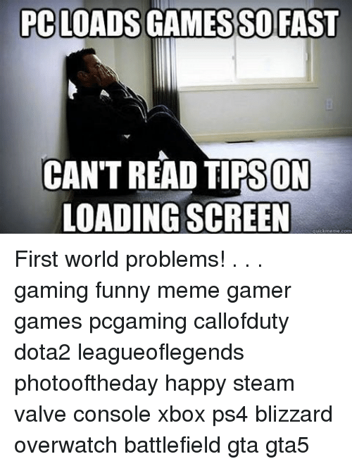 Funny, Meme, and Memes: PC LOADS  FAST  CAN'T READ TIPS ON  LOADING SCREEN  meme com First world problems! . . . gaming funny meme gamer games pcgaming callofduty dota2 leagueoflegends photooftheday happy steam valve console xbox ps4 blizzard overwatch battlefield gta gta5