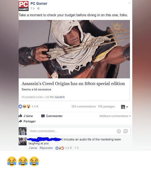Memes, Assassin's Creed, and Budget: PC  PC Gamer  ake a moment to check your budget before diving in on this one, folks.  Assassin's Creed Origins has an $8oo special edition  Seems a bit excessive.  PCGAMER COM IDE PC GAMER  324 commentaires 158 partages  M  1,4 K  J'aime  Commenter  Meilleurs commentaires  Partager  Votre commentaire.  It includes an audio file of the marketing team  laughing at you  J'aime Répondre OH 1,2 K 7 h 😂😂😂
