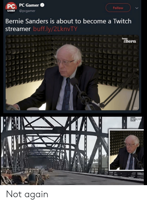 Bernie Sanders, Twitch, and Bernie: PC PC Gamer  GAMER @pcgamer  Follow  Bernie Sanders is about to become a Twitch  streamer buff.ly/2 LknvTY  hear  Bern  KAN  FAN  32 ALIV Not again