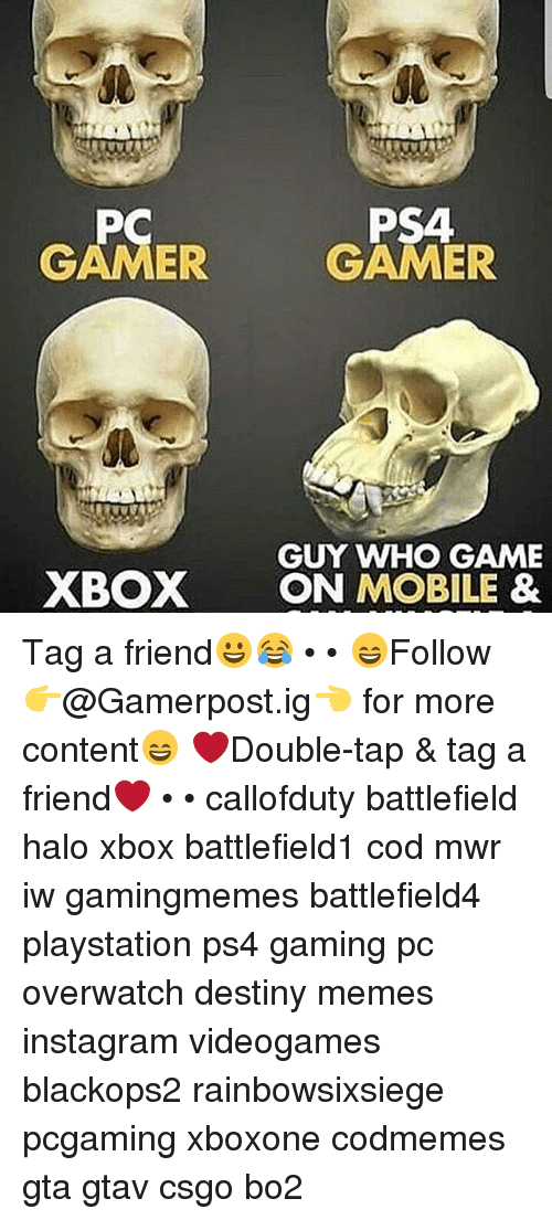 Destiny, Halo, and Instagram: PC  PS4  GAMER  GAMER  GUY WHO GAME  XBOX ON MOBILE & Tag a friend😀😂 • • 😄Follow 👉@Gamerpost.ig👈 for more content😄 ❤Double-tap & tag a friend❤ • • callofduty battlefield halo xbox battlefield1 cod mwr iw gamingmemes battlefield4 playstation ps4 gaming pc overwatch destiny memes instagram videogames blackops2 rainbowsixsiege pcgaming xboxone codmemes gta gtav csgo bo2