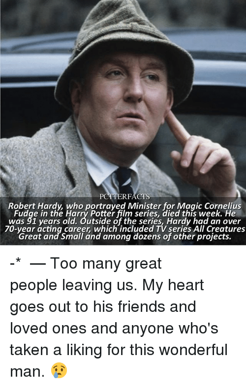 Friends, Harry Potter, and Memes: PC  RFACTS  Robert Hardy, who portrayed Minister for Magic Cornelius  Fudge in the Harry Potter film series, died this week. He  was 91 years old. Outside of the series, Hardy had an over  70-year acting career, which included TV series All Creatures  Great and Small and among dozens of other projects. -* ⠀⠀⠀⠀⠀⠀⠀⠀⠀⠀⠀⠀ — Too many great people leaving us. My heart goes out to his friends and loved ones and anyone who's taken a liking for this wonderful man. 😢