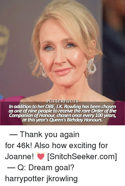 Anaconda, Memes, and Thank You: PCT TeRFaCTS  In addition to her OBE JK Rowling has been chosen  as one of nine people to receive the rare Orderofthe  Companion of Honour chosen once every 100 years.  at this year's Queen's BirhdayHonours. ϟ ⠀⠀⠀⠀⠀⠀⠀⠀⠀⠀⠀⠀⠀ — Thank you again for 46k! Also how exciting for Joanne! 💓 [SnitchSeeker.com] ⠀⠀⠀⠀⠀⠀⠀⠀⠀⠀⠀⠀⠀ — Q: Dream goal? harrypotter jkrowling