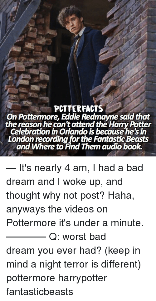 Memes, A Bad Dream, and 🤖: PcTTER FACTS  On Pottermore, Eddie Redmayne saidthat  the reason he can'tattend the HaryPotter  CelebrationinOrlando is because he's in  London recording for the Fantastic Beasts  and Where to Find Them audiobook. — It's nearly 4 am, I had a bad dream and I woke up, and thought why not post? Haha, anyways the videos on Pottermore it's under a minute. ⠀⠀⠀⠀⠀⠀⠀⠀⠀⠀⠀⠀⠀⠀———— Q: worst bad dream you ever had? (keep in mind a night terror is different) pottermore harrypotter fantasticbeasts