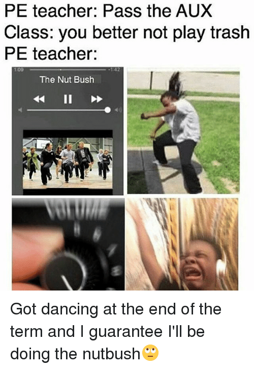 Dancing, Memes, and Teacher: PE teacher: Pass the AUX  Class: you better not play trash  PE teacher:  :09  The Nut Bush Got dancing at the end of the term and I guarantee I'll be doing the nutbush🙄