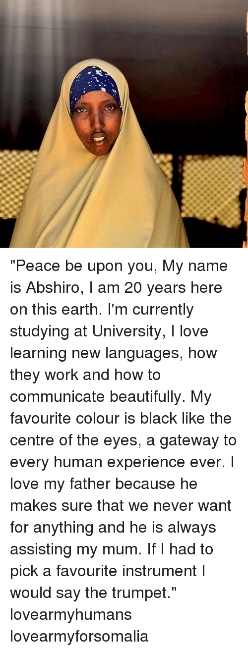 """Love, Memes, and Work: """"Peace be upon you, My name is Abshiro, I am 20 years here on this earth. I'm currently studying at University, I love learning new languages, how they work and how to communicate beautifully. My favourite colour is black like the centre of the eyes, a gateway to every human experience ever. I love my father because he makes sure that we never want for anything and he is always assisting my mum. If I had to pick a favourite instrument I would say the trumpet."""" lovearmyhumans lovearmyforsomalia"""