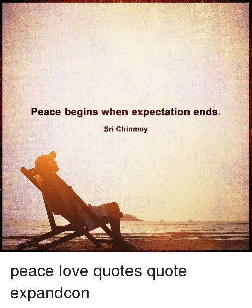 Memes, 🤖, And Sri Chinmoy: Peace Begins When Expectation Ends. Sri Chinmoy