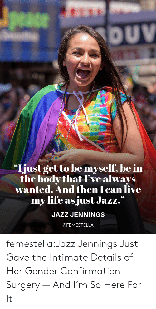"Life, Target, and Tumblr: peace  DUV  ""Ijust get to be myself, be in  the body thatI've always  wanted. And then I can live  my life as just Jazz.""  JAZZ JENNINGS  @FEMESTELLA femestella:Jazz Jennings Just Gave the Intimate Details of Her Gender Confirmation Surgery — And I'm So Here For It"