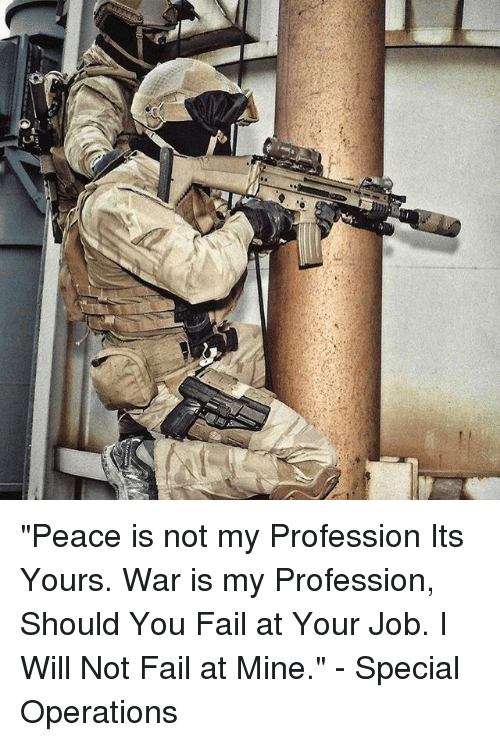 """Fail, Memes, and Peace: """"Peace is not my Profession Its Yours. War is my Profession, Should You Fail at Your Job. I Will Not Fail at Mine."""" - Special Operations"""