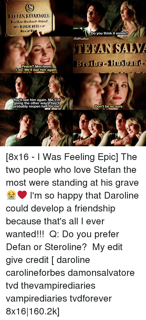 Memes, 🤖, and Epic: Peace? Mm-hmm  do. We'll see him again.  Youillesee him again. Me,Im  probably reopen hell for me.  Do you think it exists?  EANSALVA  Brother  Husband  Don't be so sure [8x16 - I Was Feeling Epic] The two people who love Stefan the most were standing at his grave 😭❤ I'm so happy that Daroline could develop a friendship because that's all I ever wanted!!! ⠀ Q: Do you prefer Defan or Steroline? ⠀ My edit give credit [ daroline carolineforbes damonsalvatore tvd thevampirediaries vampirediaries tvdforever 8x16|160.2k]