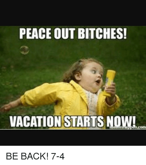 peace out bitches vacation starts now be back 7 4 24010513 25 best vacation starts now memes googling memes, whitewashed