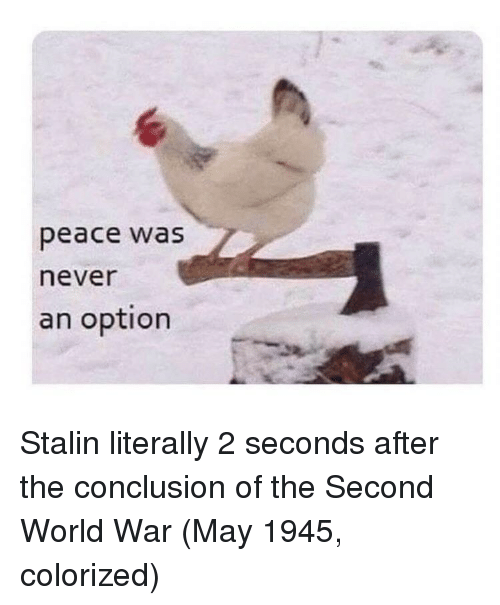 World, Never, and Peace: peace was  never  an option Stalin literally 2 seconds after the conclusion of the Second World War (May 1945, colorized)