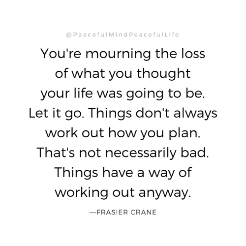 Bad, Life, and Memes: @PeacefulMindPeacefulLife  You're mourning the loss  of what you thought  your life was going to be.  Let it go. Things don't always  work out how you plan.  That's not necessarily bad.  Things have a way of  working out anyway.  FRASIER CRANE