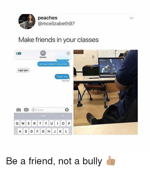 Friends, Memes, and Thank You: peaches  @mcelizabeth97  Make friends in your classes  KaD  BC  Brendan  can you make it füll screen  I got you  Thank you  Delvared  Messago  Yoah  A S D F GH J K L Be a friend, not a bully 👍🏽