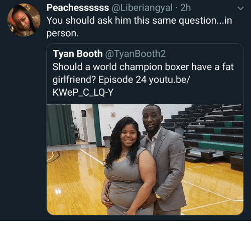 Boxer, World, and Youtu: Peachessssss  @Liberiangyal  2h  You should ask him this same question...in  person.  Tyan Booth @TyanBooth2  Should a world champion boxer have a fat  girlfriend? Episode 24 youtu.be/  KWeP_C_LQ-Y