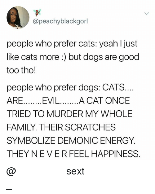 Cats, Dogs, and Energy: @peachyblackgorl  people who prefer cats: yeah l just  like cats more:) but dogs are good  too tho!  people who prefer dogs: CATS  TRIED TO MURDER MY WHOLE  FAMILY. THEIR SCRATCHES  SYMBOLIZE DEMONIC ENERGY  THEY NEVERFEEL HAPPINESS @_________sext____________
