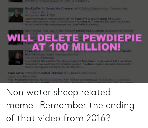Meme, youtube.com, and Video: PeaDlPl fo Dalete His Charriei al U  m urs  untly  45  NE Subsenbers  N  -Dec 4 2010  Just 2 mere puticity sturt o slsgt clam but PewDiePie i about to deiste his accout  PewDiePie uD d a dc oYooTuba tted Deleting Channel ot EO t ich.cam  QLA t to hu stak nbe 1a iePin  am u  Mot Hmy FowlieFle's Chrampet le  eVaid  WILL DELETE PEWDIEPIE  AT 100 MILLION!  Deleto  Pewnep uin  Felux Kyaberg aso sd that YouTube tr to ka his channel he also added thas it was alread  hppening if you wold wateh bit analytics go down Pewdisple mase a video aboa the account  deleticn serving as a wamng an YouTbe that they.  PewDiaPle promises to deleta channel nt IG l  nb  P Pu ne a  DuL mIANME AT LIn i Non water sheep related meme- Remember the ending of that video from 2016?