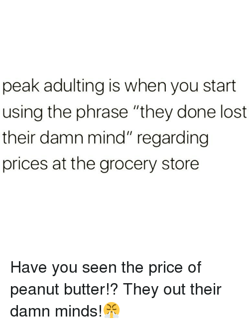 "Funny, Lost, and Mind: peak adulting is when you start  using the phrase ""they done lost  their damn mind"" regarding  prices at the grocery store Have you seen the price of peanut butter!? They out their damn minds!😤"